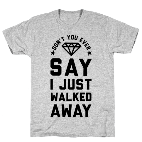 Don't You Ever Say I Just Walked Away Mens T-Shirt