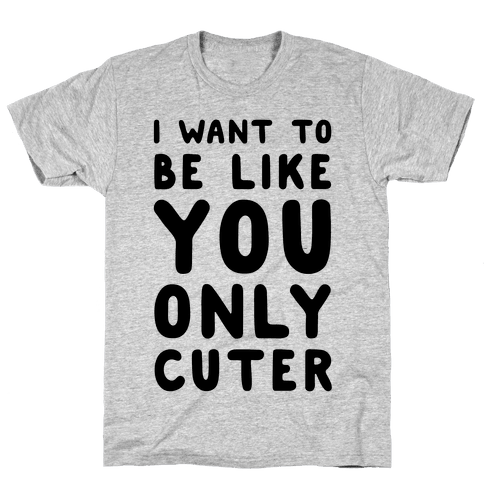 I Want to Be Like You Only Cuter Mens T-Shirt