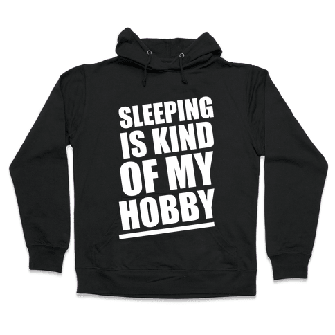 Sleeping Is Kind of My Hobby (White Ink) Hooded Sweatshirt