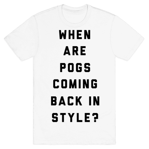 When Are Pogs Coming Back In Style Mens T-Shirt