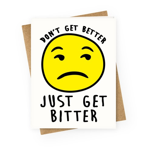 Don't Get Better Just Get Bitter Greeting Card
