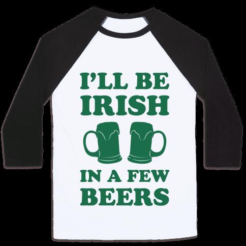 I'll Be Irish In A Few Beers Baseball Tee