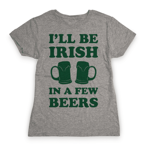 I'll Be Irish In A Few Beers Womens T-Shirt
