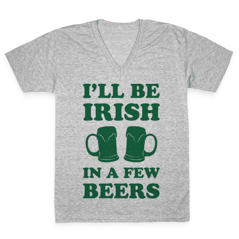I'll Be Irish In A Few Beers V-Neck Tee Shirt