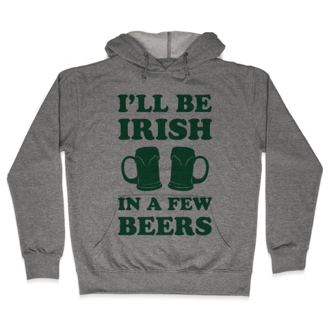I'll Be Irish In A Few Beers Hooded Sweatshirt