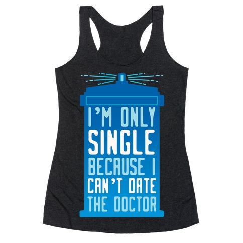 I'm Only Single Because I Can't Date The Doctor Racerback Tank Top