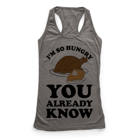 I'm So Hungry You Already Know Racerback Tank Top