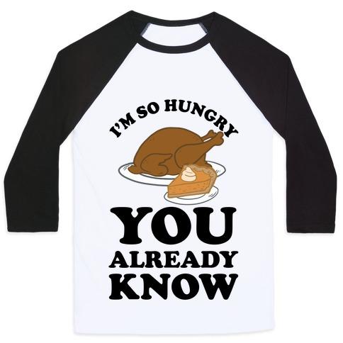 I'm So Hungry You Already Know Baseball Tee