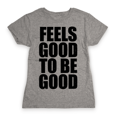Feels Good To Be Good (Tank) Womens T-Shirt