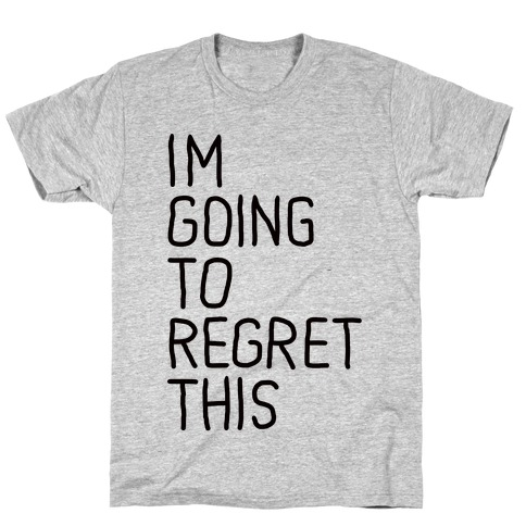 I'M GOING TO REGRET THIS T-Shirt
