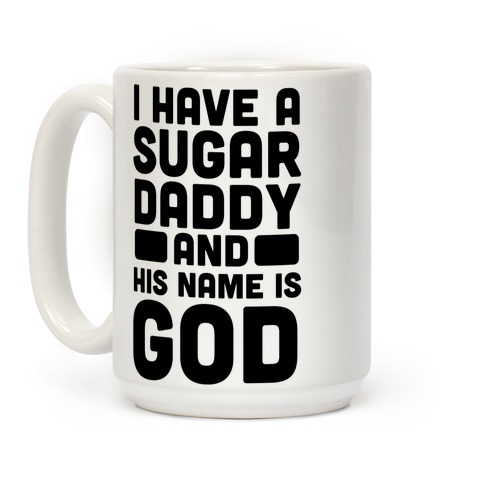 I Have a Sugar Daddy and His Name is God Coffee Mug