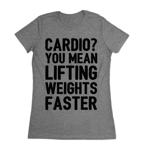 Cardio You Mean Lifting Weights Faster Womens T-Shirt