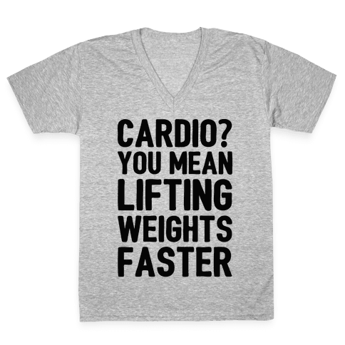 Cardio You Mean Lifting Weights Faster V-Neck Tee Shirt