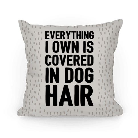 Everything I Own Is Covered In Dog Hair Pillow
