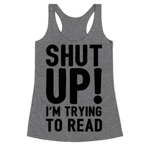 Shut Up I'm Trying To Read Racerback Tank Top