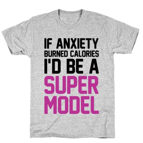 If Anxiety Burned Calories I'd Be A Super Model T-Shirt