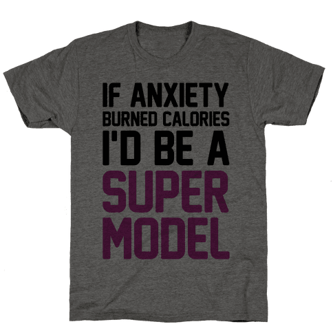 If Anxiety Burned Calories I'd Be A Super Model Mens T-Shirt