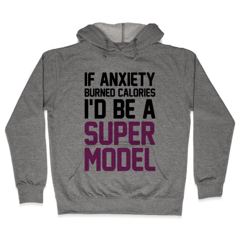 If Anxiety Burned Calories I'd Be A Super Model Hooded Sweatshirt