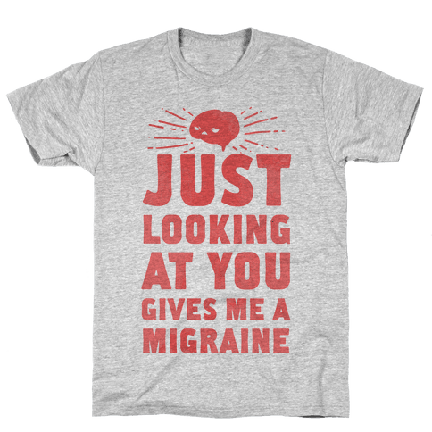 Just Looking at You Gives me a Migraine Mens T-Shirt
