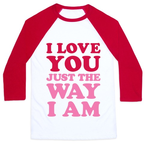 I Love You Just The Way I Am Baseball Tee