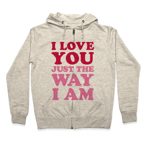 I Love You Just The Way I Am Zip Hoodie
