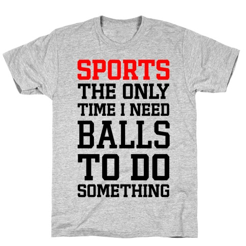 Sports The Only Time I Need Balls To Do Something T-Shirt