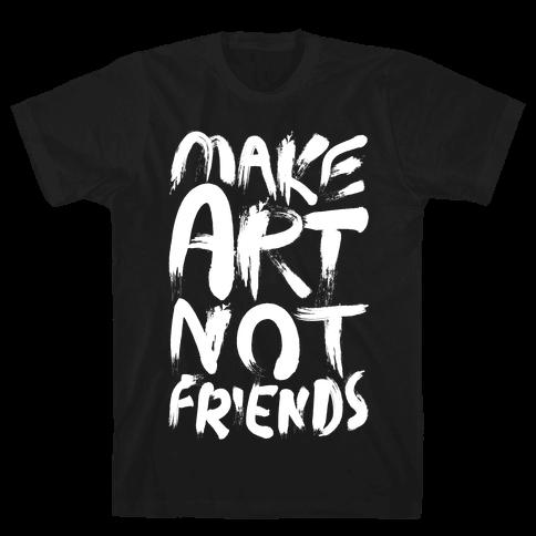 Make Art Not Friends Mens T-Shirt