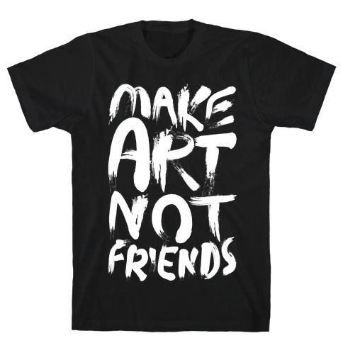 Make Art Not Friends Mens T-Shirt
