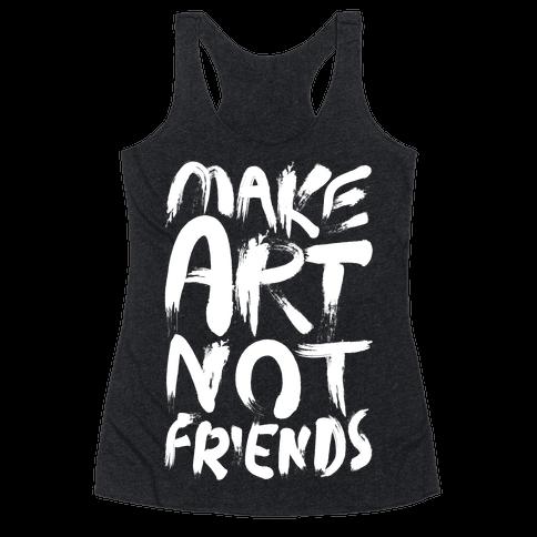 Make Art Not Friends Racerback Tank Top