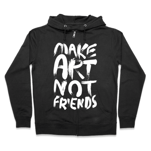 Make Art Not Friends Zip Hoodie