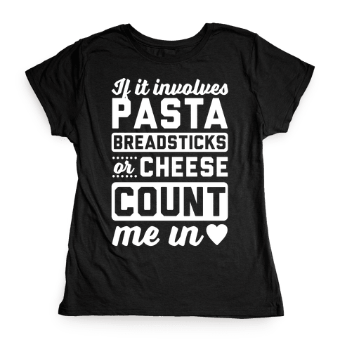 If It Involves Pasta, Breadsticks Or Cheese Count Me In Womens T-Shirt