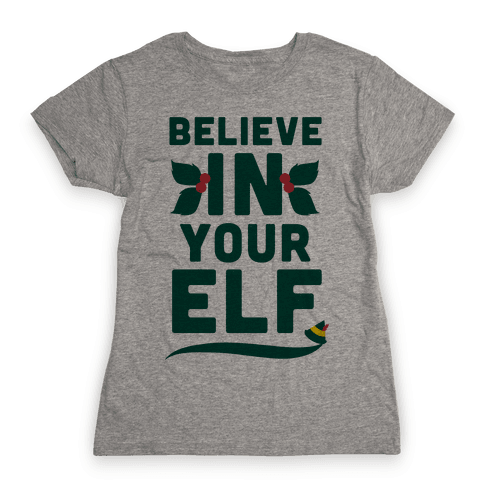 Believe In Your Elf! Womens T-Shirt