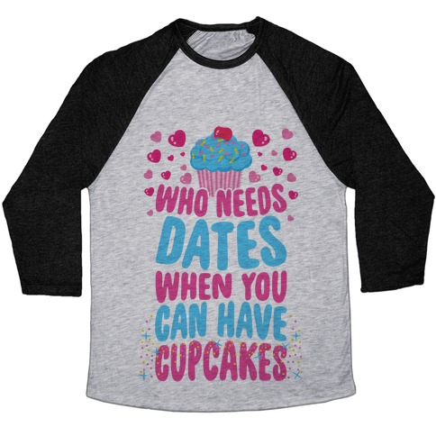 Who Needs Dates When You Can Have Cupcakes Baseball Tee