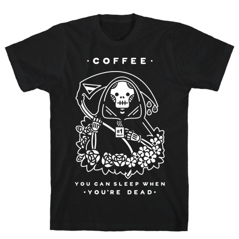 Coffee You Can Sleep When You're Dead T-Shirt