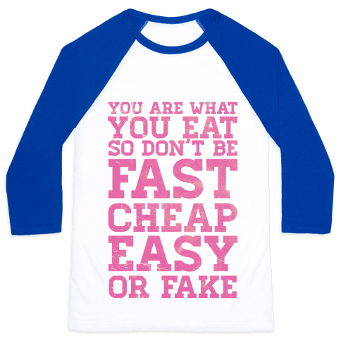 You Are What You Eat So Don't Be Fast Cheap Easy Or Fake Baseball Tee