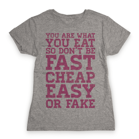 You Are What You Eat So Don't Be Fast Cheap Easy Or Fake Womens T-Shirt
