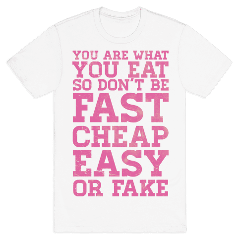 You Are What You Eat So Don't Be Fast Cheap Easy Or Fake Mens T-Shirt