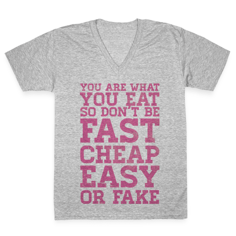 You Are What You Eat So Don't Be Fast Cheap Easy Or Fake V-Neck Tee Shirt
