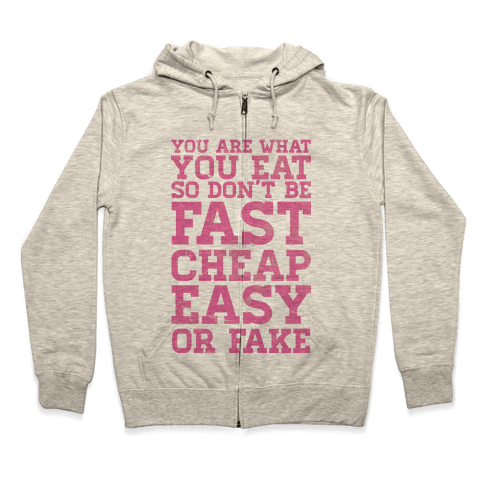You Are What You Eat So Don't Be Fast Cheap Easy Or Fake Zip Hoodie