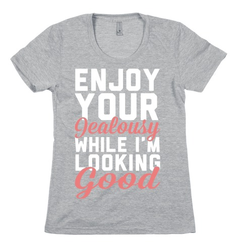Enjoy Your Jealousy While I'm Looking Good Womens T-Shirt