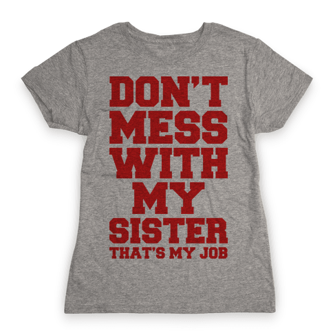 Don't Mess With My Sister Thanks My Job Womens T-Shirt