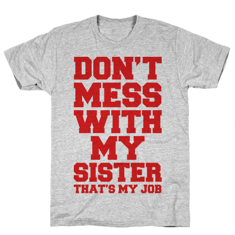 Don't Mess With My Sister Thanks My Job Mens T-Shirt