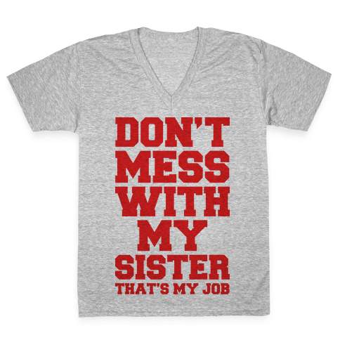 Don't Mess With My Sister Thanks My Job V-Neck Tee Shirt