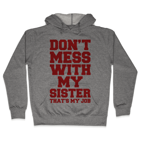 Don't Mess With My Sister Thanks My Job Hooded Sweatshirt