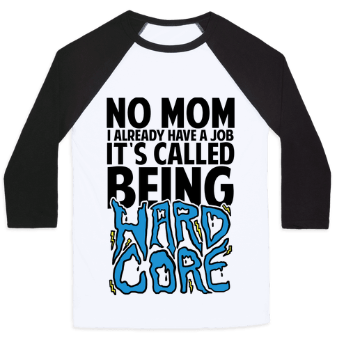 No Mom I Already Have Job It's Called Being Hardcore Baseball Tee