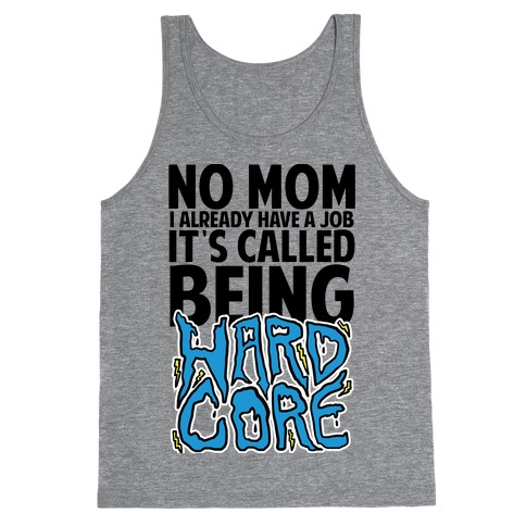 No Mom I Already Have Job It's Called Being Hardcore Tank Top