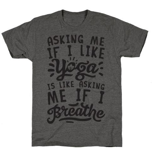Asking Me If I Like Yoga Is Like Asking Me If I Breathe T-Shirt
