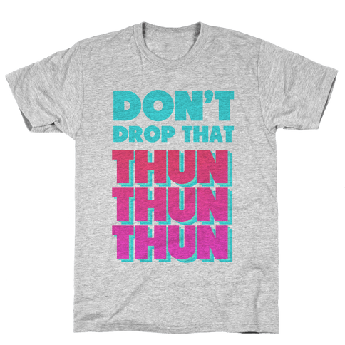 Don't Drop that Thun Thun Thun Mens T-Shirt