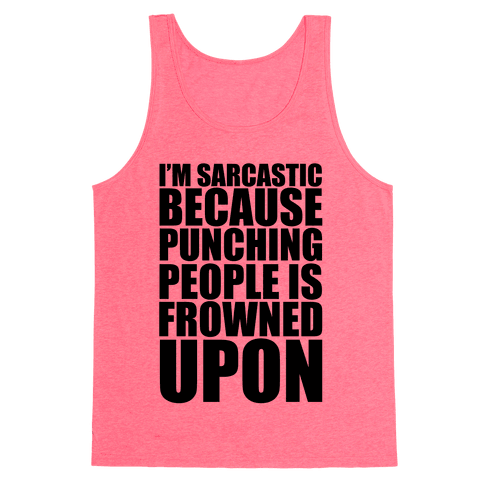I'm Sarcastic Because Punching People Is Frowned Upon