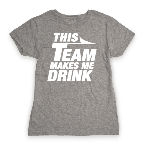 This Team Makes Me Drink Womens T-Shirt